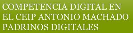 COMPETENCIA DIGITAL EN EL CEIP ANTONIO MACHADO. PADRINOS DIGITALES.