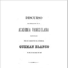 Discurso de instalación de la Academia Venezolana, pronunciado por su director Guzmán Blanco, el día 27 de julio de 1883