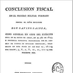 Conclusión fiscal en el proceso militar formado contra el Sr. Brigadier D. Gavino Gainza como general en jefe del exército real en el reyno de Chile, en el año de 1814 y sentencia definitiva ...