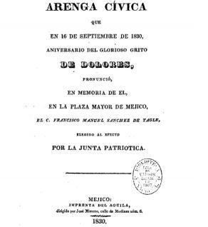 Arenga cívica que en 16 de septiembre de 1830, aniversario del glorioso grito de Dolores, pronunció en memoria de el, en la plaza mayor de Méjico, el ciudadano Francisco Manuel Sanchez de Tagle, elegido ... por la Junta Patriótica