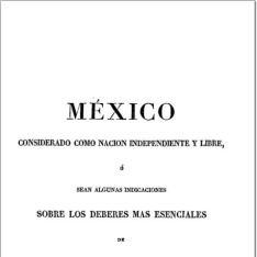 México considerado como nación independiente y libre, o sean Algunas indicaciones sobre los deberes más esenciales de los mexicanos