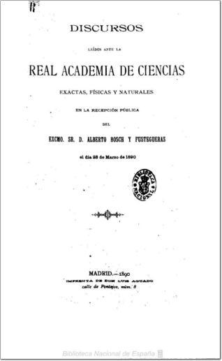 Discursos leídos ante la Real Academia de Ciencias Exactas, Físicas y Naturales en la recepción pública del Excmo. Sr. D. Alberto Bosch y Fustegueras, el día 23 de marzo de 1890