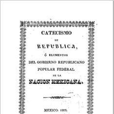 Catecismo de Republica ó Elementos del gobierno republicano popular federal de la nación méxicana