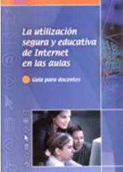 La utilización segura y educativa de Internet en las aulas. Guía para docentes