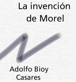 La invención de Morel. Adolfo Bioy Casares (losdependientes.com.ar)