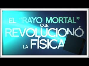 """El """"Rayo Mortal"""" que Revolucionó la Física"""