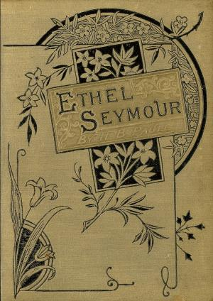 Ethel Seymour or Charity hopeth all things (International Children's Digital Library)