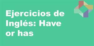 Ejercicios de inglés: have or has (PerúEduca)