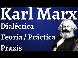 Karl Marx, dialéctica (teoría y práctica) y praxis